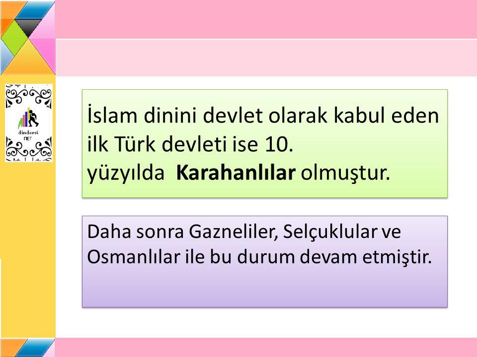 İslam dinini devlet olarak kabul eden ilk Türk devleti ise 10. yüzyılda Karahanlılar olmuştur. Daha sonra Gazneliler, Selçuklular ve Osmanlılar ile bu