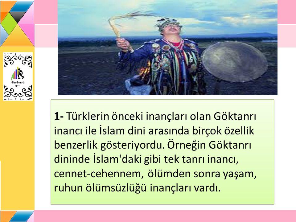 1- Türklerin önceki inançları olan Göktanrı inancı ile İslam dini arasında birçok özellik benzerlik gösteriyordu. Örneğin Göktanrı dininde İslam'daki