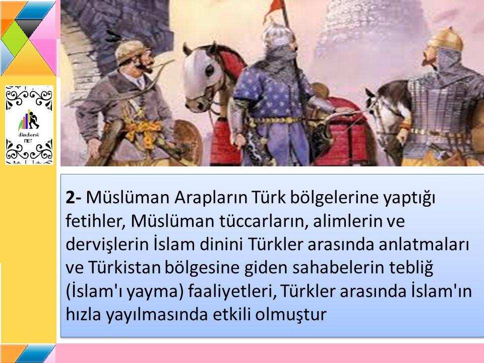 2- Müslüman Arapların Türk bölgelerine yaptığı fetihler, Müslüman tüccarların, alimlerin ve dervişlerin İslam dinini Türkler arasında anlatmaları ve T
