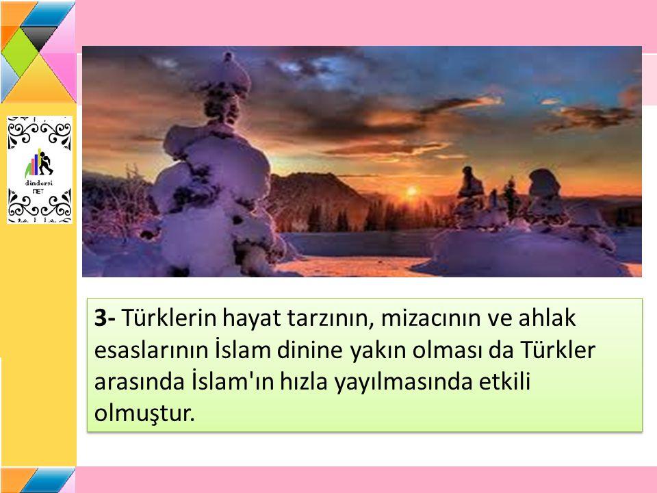 3- Türklerin hayat tarzının, mizacının ve ahlak esaslarının İslam dinine yakın olması da Türkler arasında İslam'ın hızla yayılmasında etkili olmuştur.