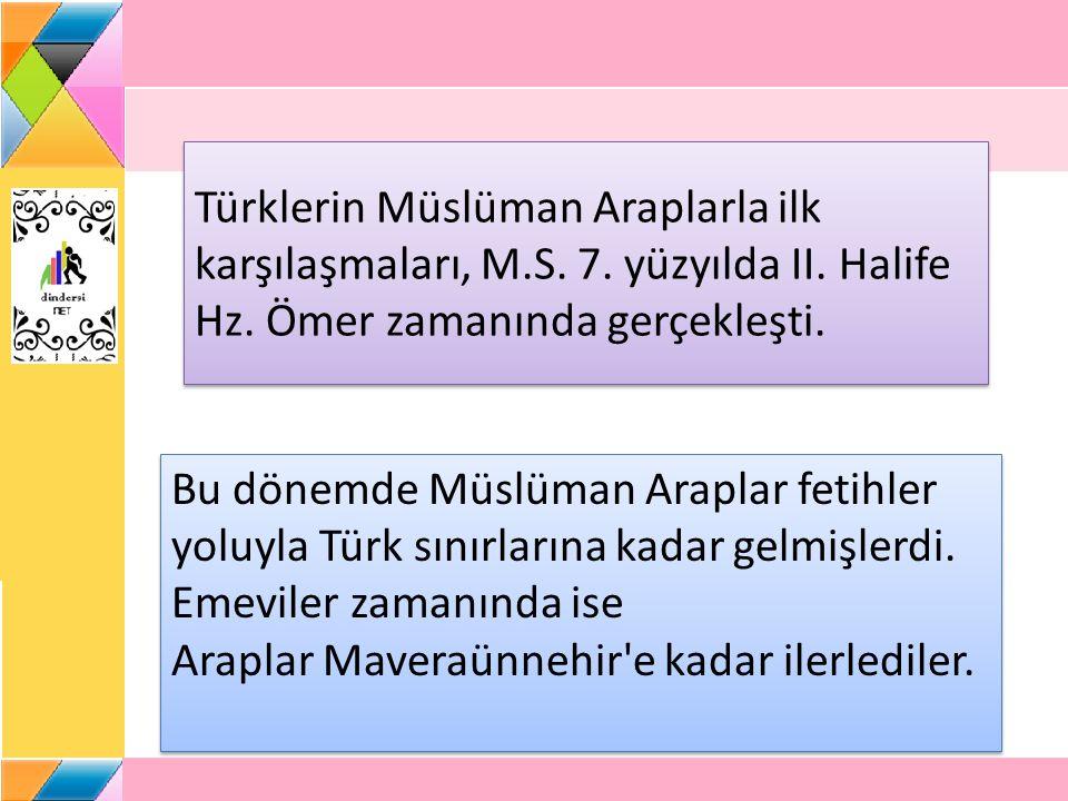 Türklerin Müslüman Araplarla ilk karşılaşmaları, M.S. 7. yüzyılda II. Halife Hz. Ömer zamanında gerçekleşti. Bu dönemde Müslüman Araplar fetihler yolu