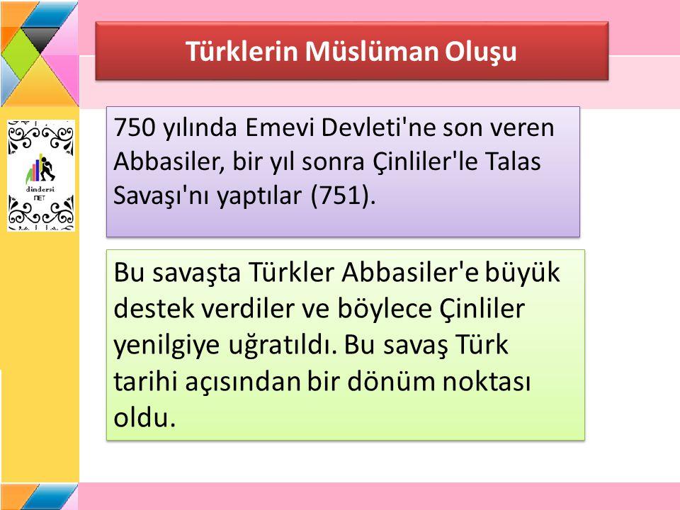 Türklerin Müslüman Oluşu 750 yılında Emevi Devleti'ne son veren Abbasiler, bir yıl sonra Çinliler'le Talas Savaşı'nı yaptılar (751). Bu savaşta Türkle