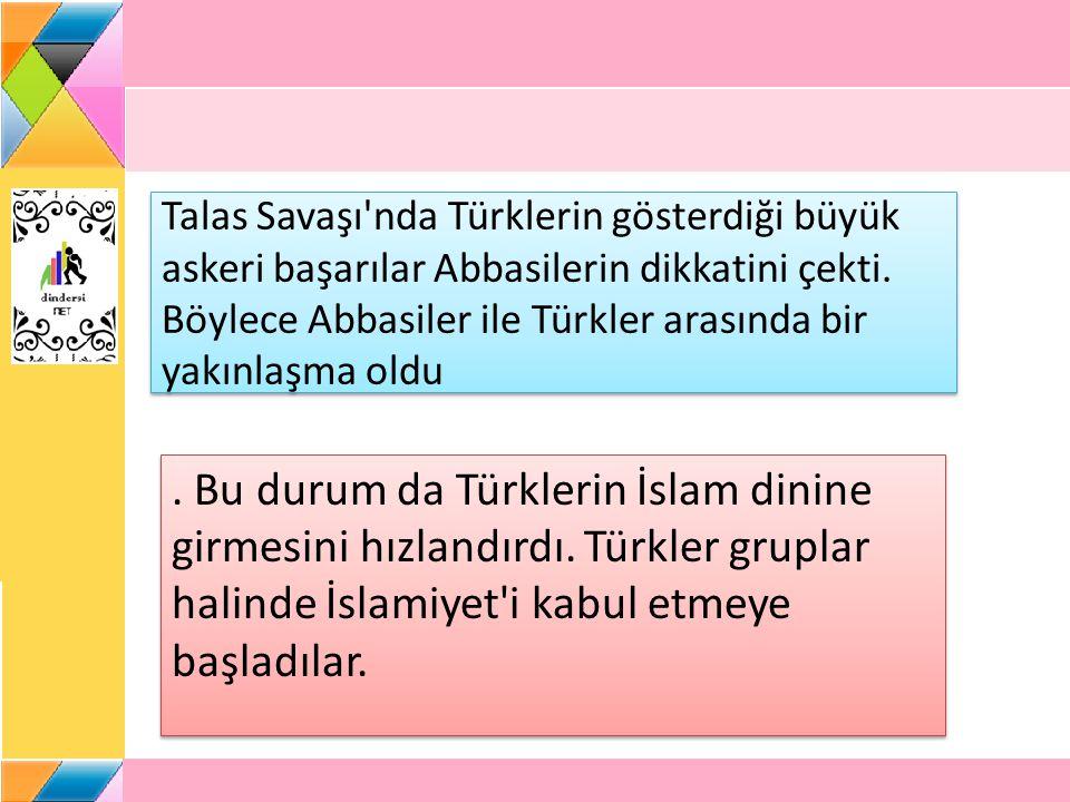 Talas Savaşı'nda Türklerin gösterdiği büyük askeri başarılar Abbasilerin dikkatini çekti. Böylece Abbasiler ile Türkler arasında bir yakınlaşma oldu.