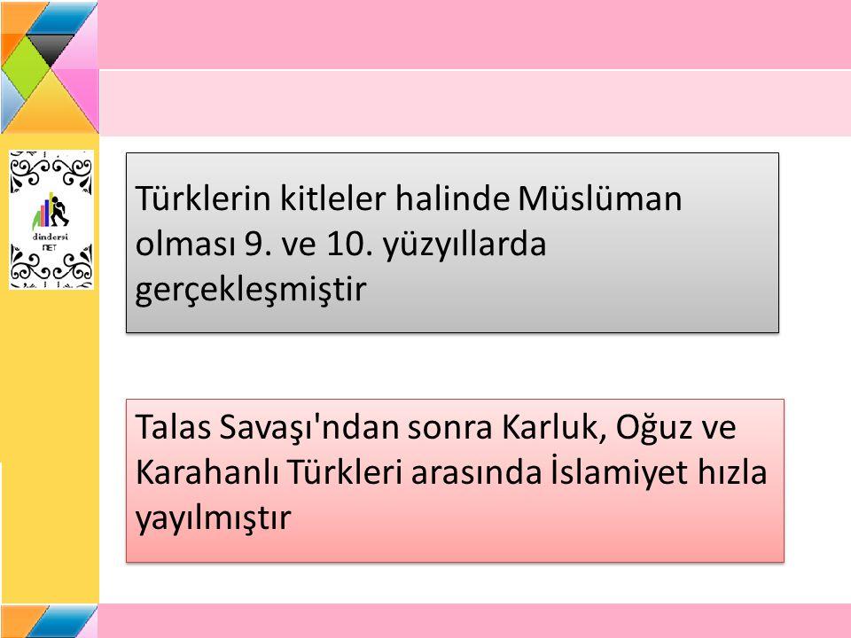 Türklerin kitleler halinde Müslüman olması 9. ve 10. yüzyıllarda gerçekleşmiştir Talas Savaşı'ndan sonra Karluk, Oğuz ve Karahanlı Türkleri arasında İ