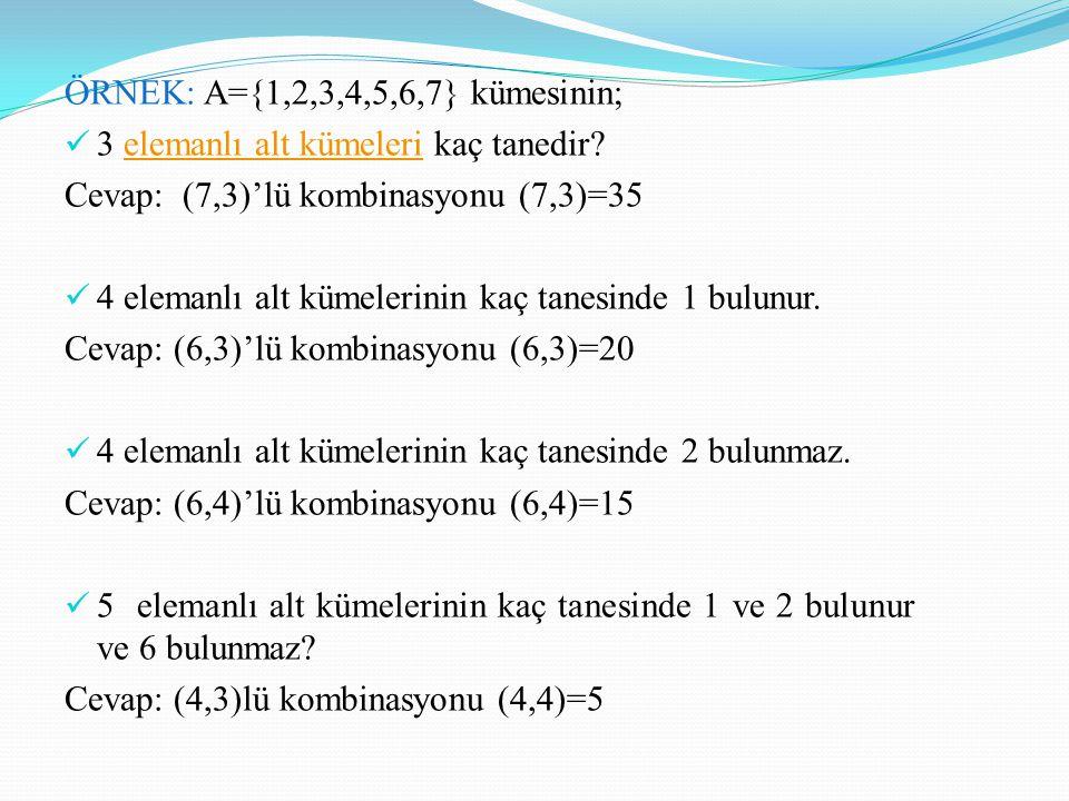 ÖRNEK: A={1,2,3,4,5,6,7} kümesinin; 3 elemanlı alt kümeleri kaç tanedir?elemanlı alt kümeleri Cevap: (7,3)'lü kombinasyonu (7,3)=35 4 elemanlı alt küm