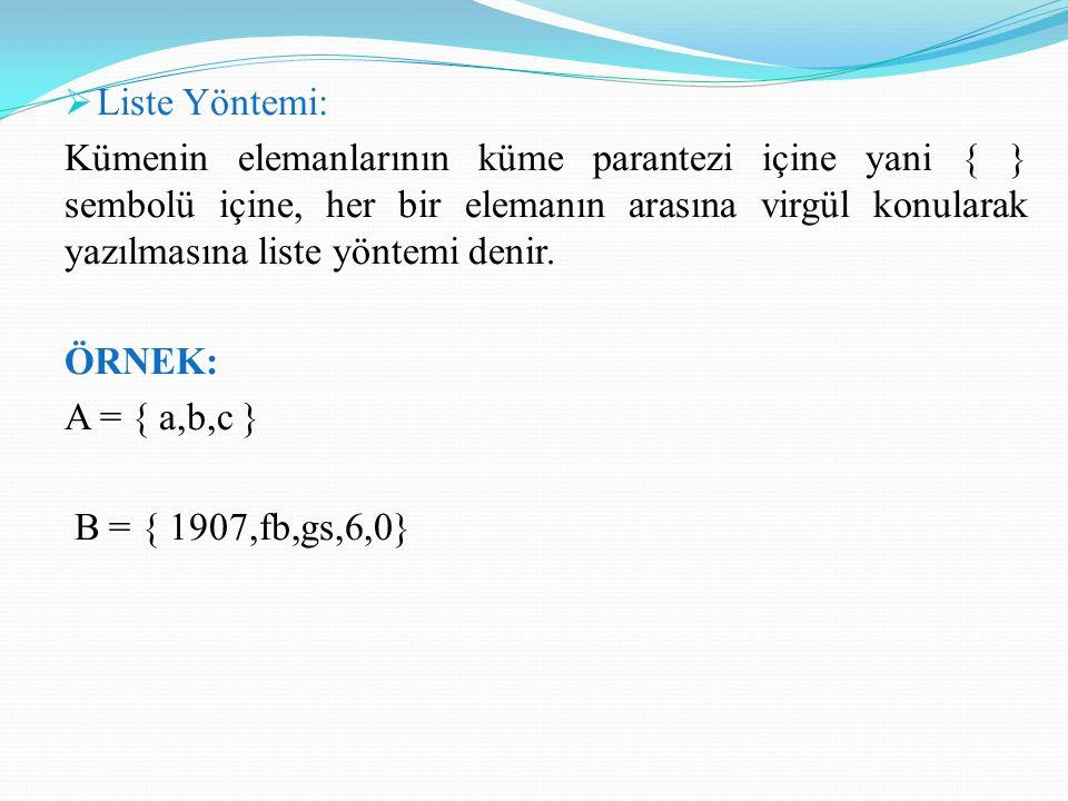  Liste Yöntemi: Kümenin elemanlarının küme parantezi içine yani { } sembolü içine, her bir elemanın arasına virgül konularak yazılmasına liste yöntem