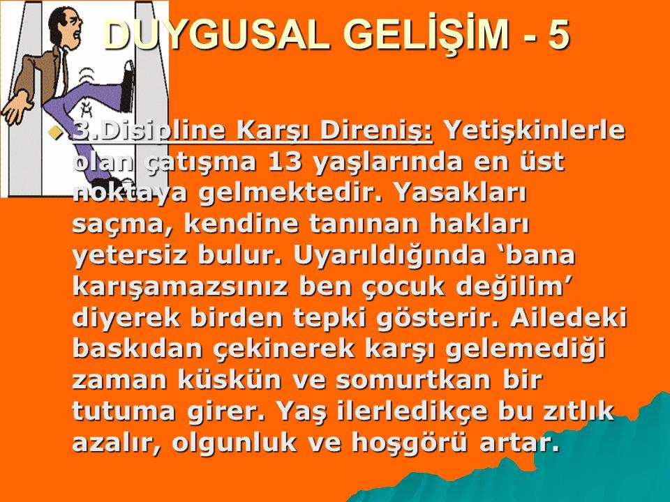DUYGUSAL GELİŞİM - 5  3.Disipline Karşı Direniş: Yetişkinlerle olan çatışma 13 yaşlarında en üst noktaya gelmektedir.