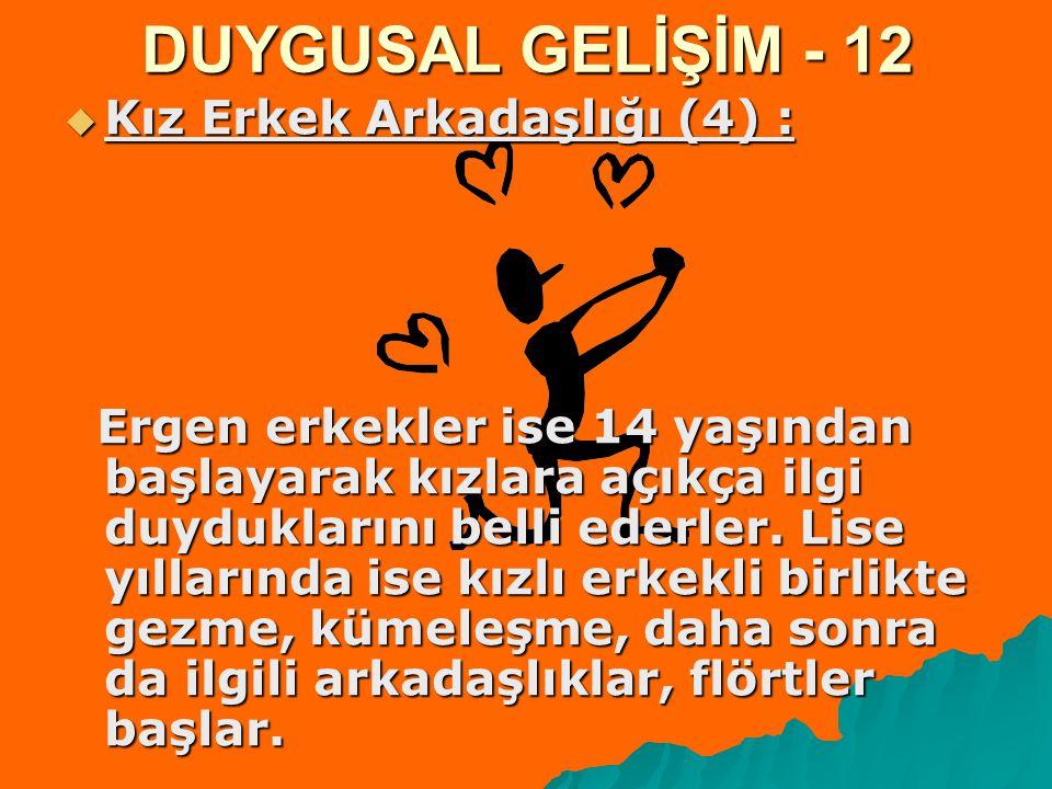 DUYGUSAL GELİŞİM - 12  Kız Erkek Arkadaşlığı (4) : Ergen erkekler ise 14 yaşından başlayarak kızlara açıkça ilgi duyduklarını belli ederler. Lise yıl