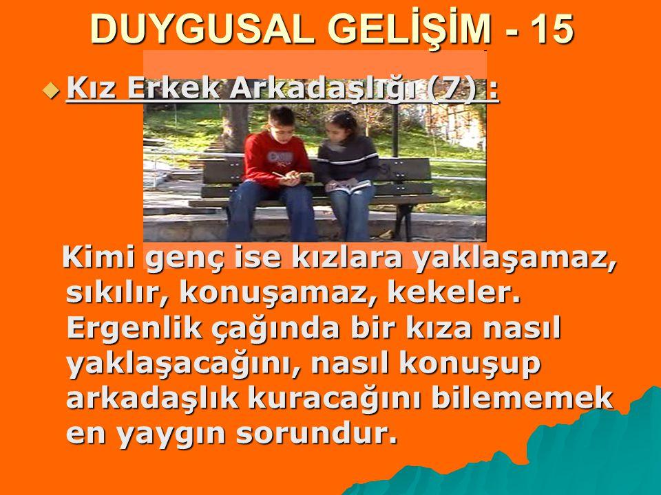 DUYGUSAL GELİŞİM - 15  Kız Erkek Arkadaşlığı (7) : Kimi genç ise kızlara yaklaşamaz, sıkılır, konuşamaz, kekeler. Ergenlik çağında bir kıza nasıl yak