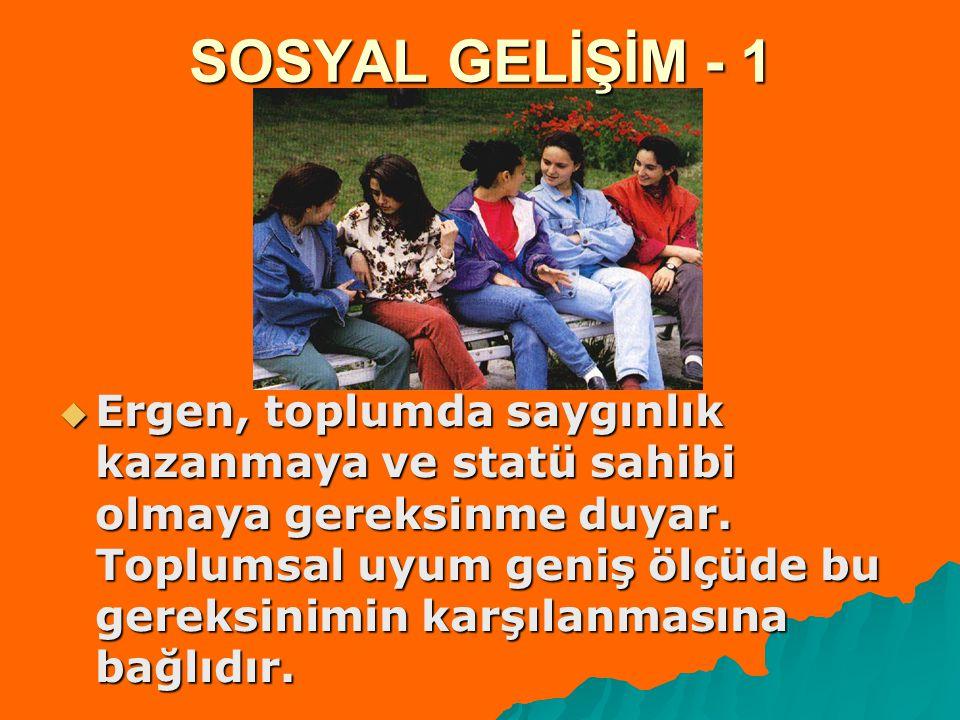 SOSYAL GELİŞİM - 1  Ergen, toplumda saygınlık kazanmaya ve statü sahibi olmaya gereksinme duyar.