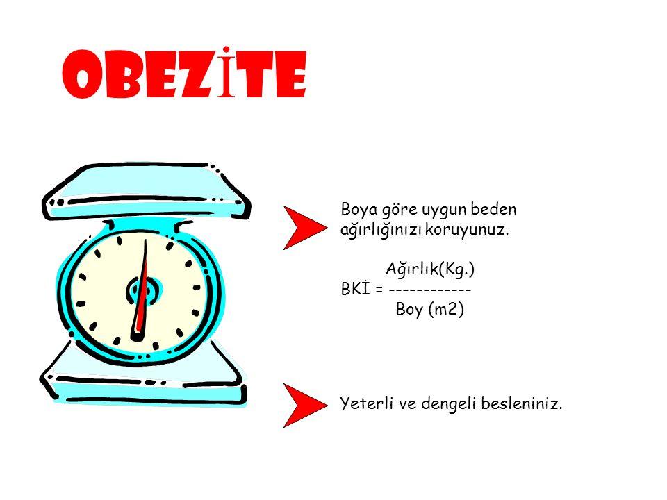 Boya göre uygun beden ağırlığınızı koruyunuz. Ağırlık(Kg.) BKİ = ------------ Boy (m2) Yeterli ve dengeli besleniniz. OBEZ İ TE