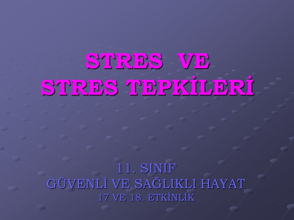 STRES VE STRES TEPKİLERİ 11. SINIF GÜVENLİ VE SAĞLIKLI HAYAT 17 VE 18. ETKİNLİK