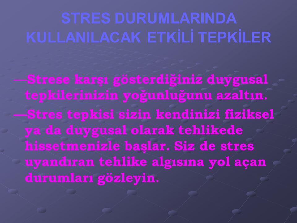 STRES DURUMLARINDA KULLANILACAK ETKİLİ TEPKİLER — Strese karşı gösterdiğiniz duygusal tepkilerinizin yoğunluğunu azaltın. —Stres tepkisi sizin kendini