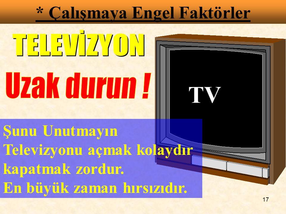17 * Çalışmaya Engel Faktörler TV Şunu Unutmayın Televizyonu açmak kolaydır kapatmak zordur. En büyük zaman hırsızıdır.