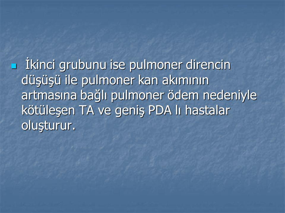 İkinci grubunu ise pulmoner direncin düşüşü ile pulmoner kan akımının artmasına bağlı pulmoner ödem nedeniyle kötüleşen TA ve geniş PDA lı hastalar ol