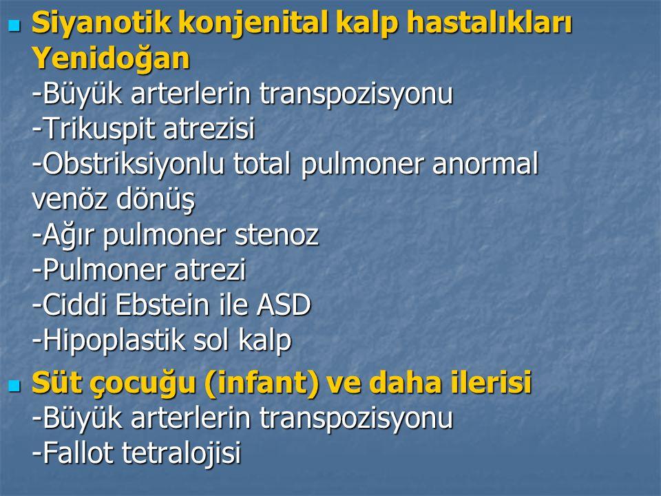 Siyanotik konjenital kalp hastalıkları Yenidoğan -Büyük arterlerin transpozisyonu -Trikuspit atrezisi -Obstriksiyonlu total pulmoner anormal venöz dön