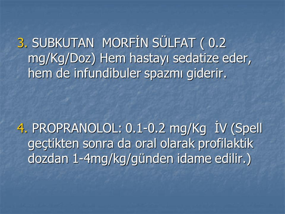 3. SUBKUTAN MORFİN SÜLFAT ( 0.2 mg/Kg/Doz) Hem hastayı sedatize eder, hem de infundibuler spazmı giderir. 4. PROPRANOLOL: 0.1-0.2 mg/Kg İV (Spell geçt