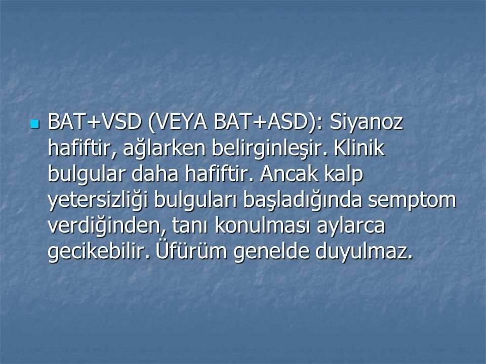BAT+VSD (VEYA BAT+ASD): Siyanoz hafiftir, ağlarken belirginleşir. Klinik bulgular daha hafiftir. Ancak kalp yetersizliği bulguları başladığında sempto