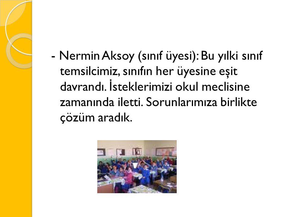 - Nermin Aksoy (sınıf üyesi): Bu yılki sınıf temsilcimiz, sınıfın her üyesine eşit davrandı.