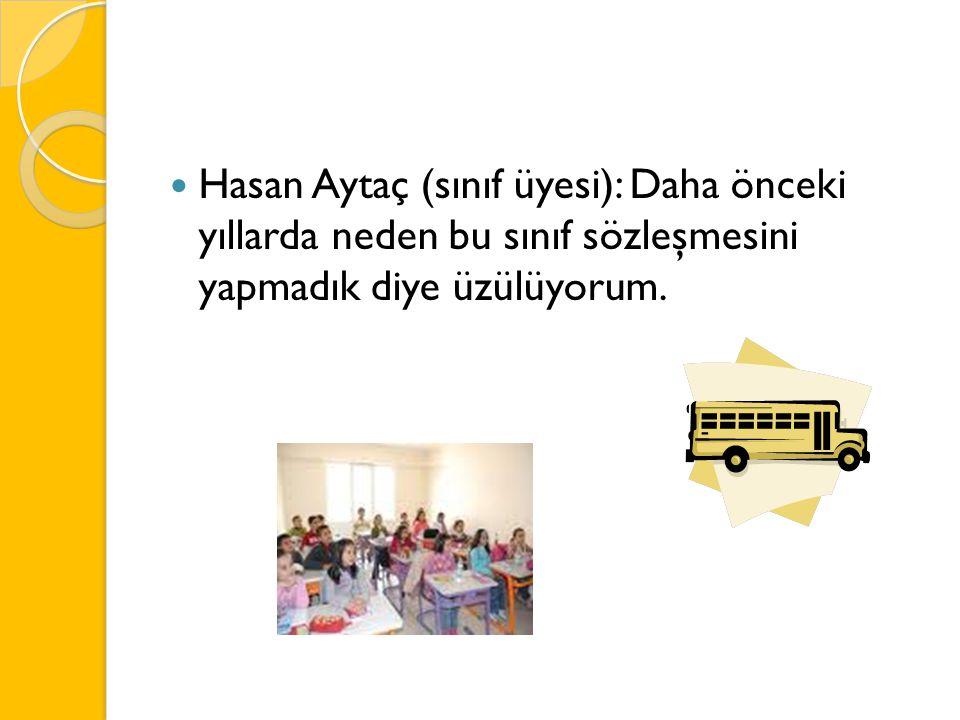 Hasan Aytaç (sınıf üyesi): Daha önceki yıllarda neden bu sınıf sözleşmesini yapmadık diye üzülüyorum.