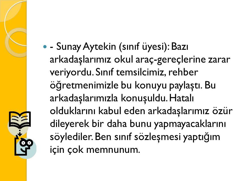 - Sunay Aytekin (sınıf üyesi): Bazı arkadaşlarımız okul araç-gereçlerine zarar veriyordu. Sınıf temsilcimiz, rehber ö ğ retmenimizle bu konuyu paylaşt
