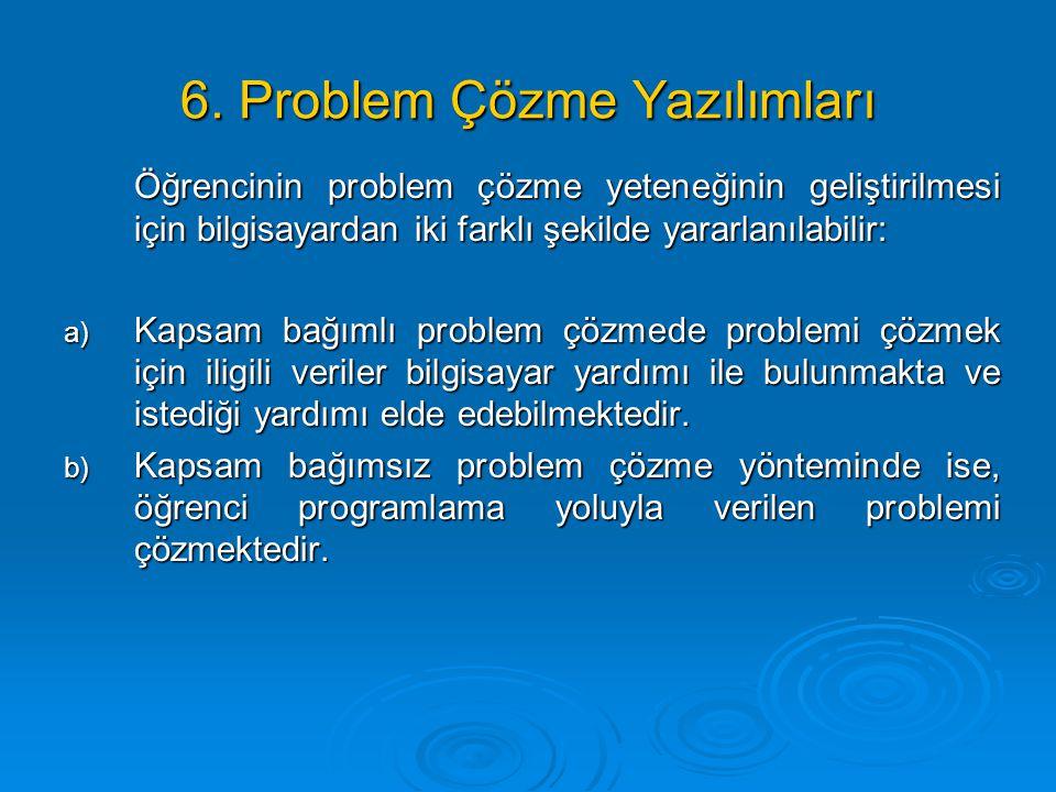 6. Problem Çözme Yazılımları Öğrencinin problem çözme yeteneğinin geliştirilmesi için bilgisayardan iki farklı şekilde yararlanılabilir: a) Kapsam bağ