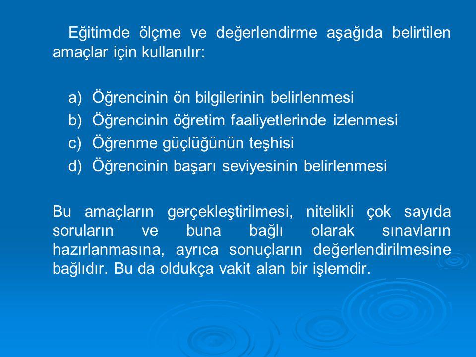 Eğitimde ölçme ve değerlendirme aşağıda belirtilen amaçlar için kullanılır: a) a)Öğrencinin ön bilgilerinin belirlenmesi b) b)Öğrencinin öğretim faali