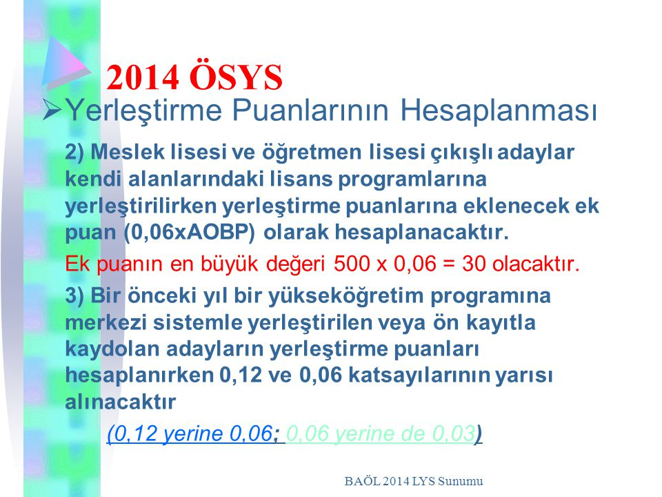 BAÖL 2014 LYS Sunumu 2014 ÖSYS YYerleştirme Puanlarının Hesaplanması 2) Meslek lisesi ve öğretmen lisesi çıkışlı adaylar kendi alanlarındaki lisans programlarına yerleştirilirken yerleştirme puanlarına eklenecek ek puan (0,06xAOBP) olarak hesaplanacaktır.
