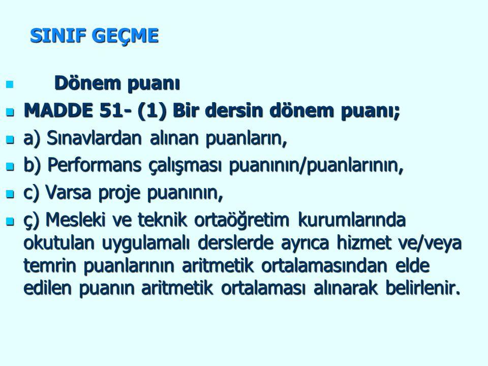Dönem puanı Dönem puanı MADDE 51- (1) Bir dersin dönem puanı; MADDE 51- (1) Bir dersin dönem puanı; a) Sınavlardan alınan puanların, a) Sınavlardan alınan puanların, b) Performans çalışması puanının/puanlarının, b) Performans çalışması puanının/puanlarının, c) Varsa proje puanının, c) Varsa proje puanının, ç) Mesleki ve teknik ortaöğretim kurumlarında okutulan uygulamalı derslerde ayrıca hizmet ve/veya temrin puanlarının aritmetik ortalamasından elde edilen puanın aritmetik ortalaması alınarak belirlenir.
