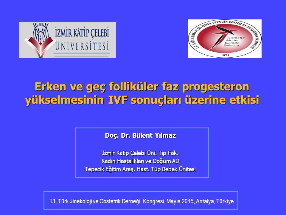 Erken ve geç folliküler faz progesteron yükselmesinin IVF sonuçları üzerine etkisi Doç. Dr. Bülent Yılmaz İzmir Katip Çelebi Üni. Tıp Fak. Kadın Hasta