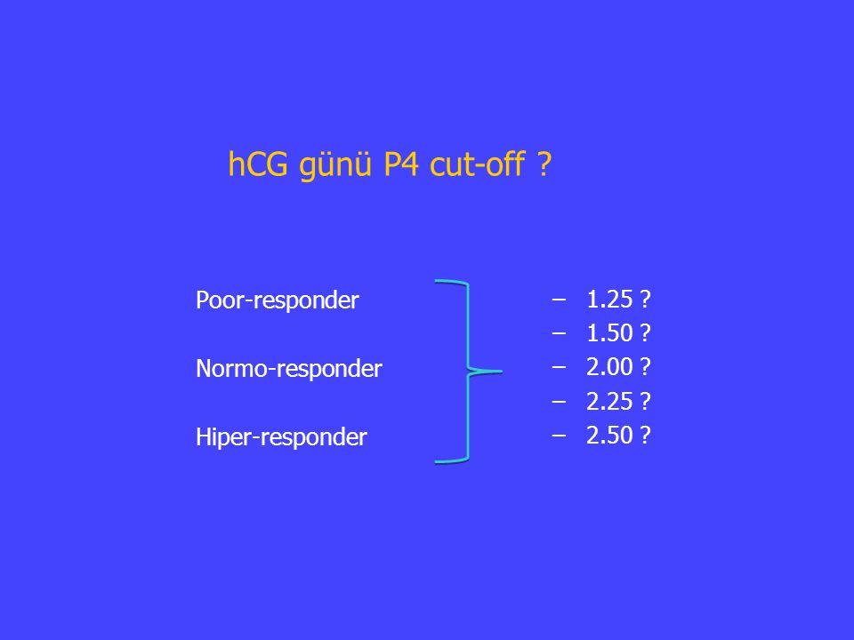 hCG günü P4 cut-off ? Poor-responder Normo-responder Hiper-responder – – 1.25 ? – – 1.50 ? – – 2.00 ? – – 2.25 ? – – 2.50 ?