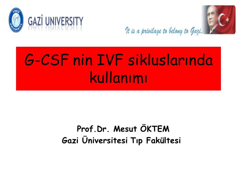 Prof.Dr. Mesut ÖKTEM Gazi Üniversitesi Tıp Fakültesi G-CSF nin IVF sikluslarında kullanımı