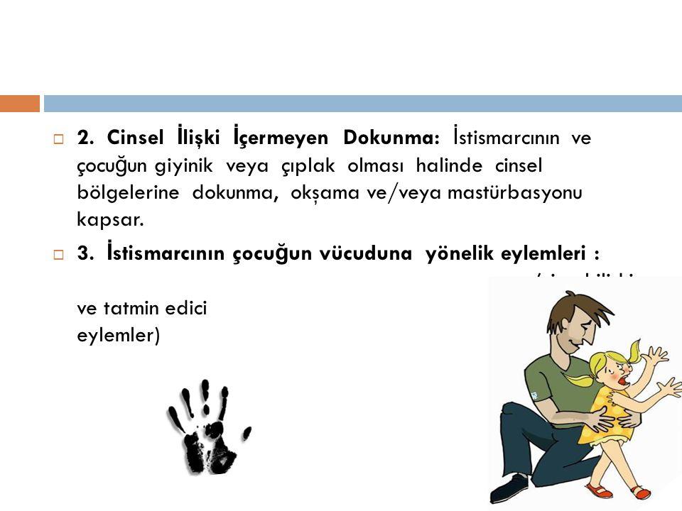  2. Cinsel İ lişki İ çermeyen Dokunma: İ stismarcının ve çocu ğ un giyinik veya çıplak olması halinde cinsel bölgelerine dokunma, okşama ve/veya mast