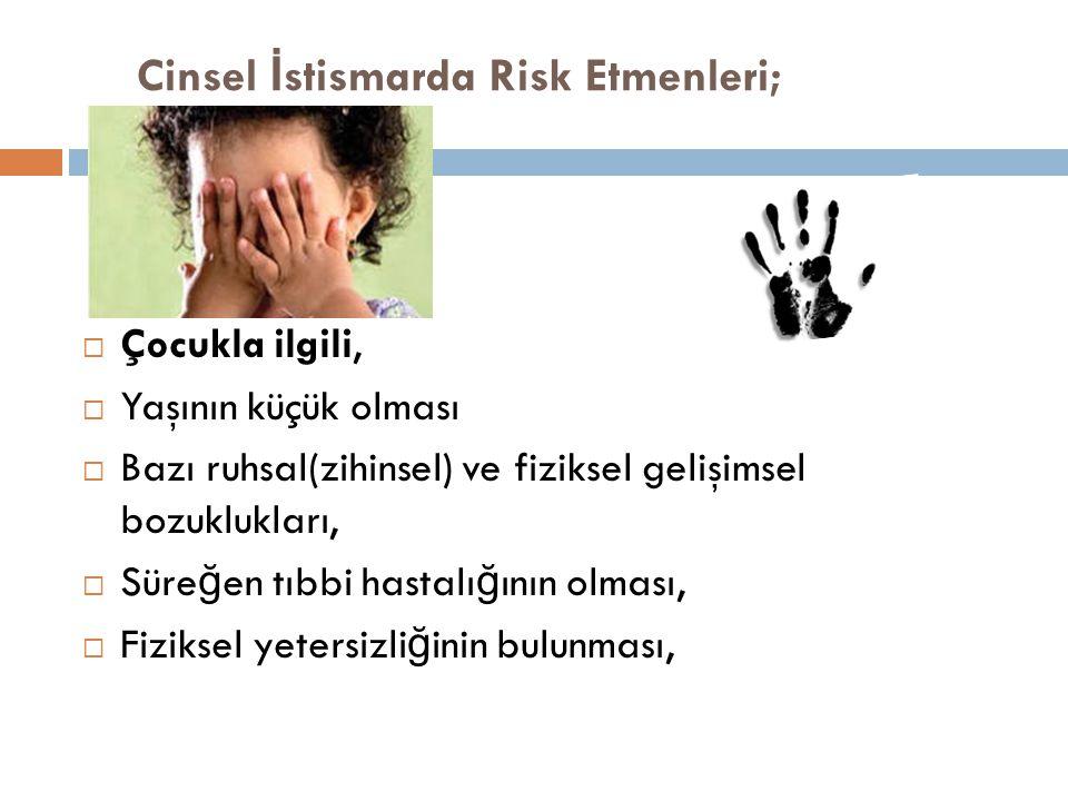 Cinsel İ stismarda Risk Etmenleri;  Çocukla ilgili,  Yaşının küçük olması  Bazı ruhsal(zihinsel) ve fiziksel gelişimsel bozuklukları,  Süre ğ en t