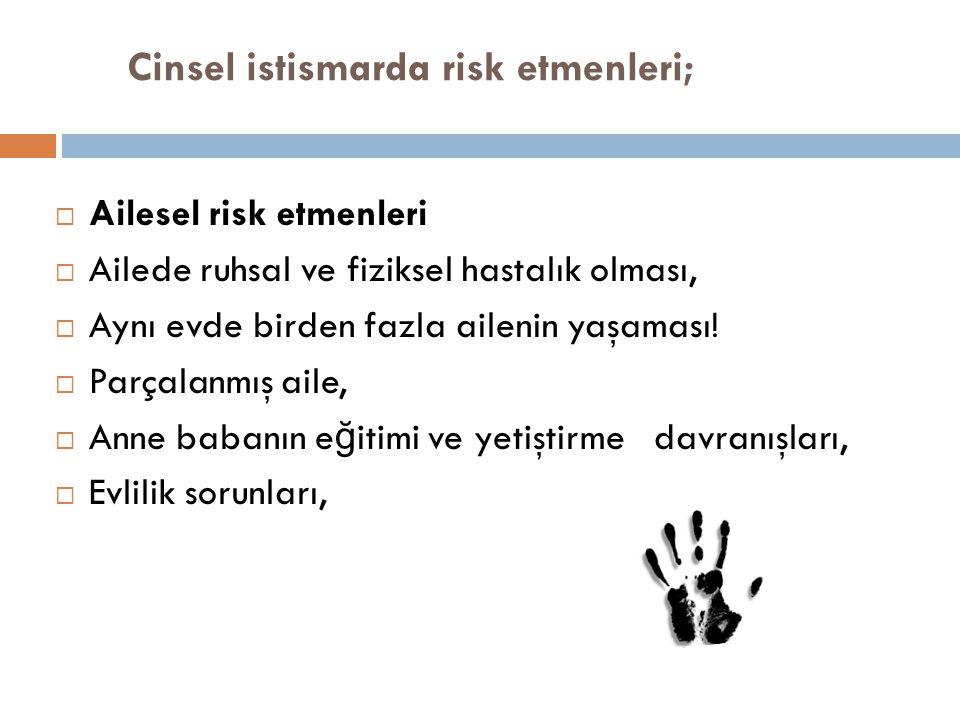 Cinsel istismarda risk etmenleri;  Ailesel risk etmenleri  Ailede ruhsal ve fiziksel hastalık olması,  Aynı evde birden fazla ailenin yaşaması!  P