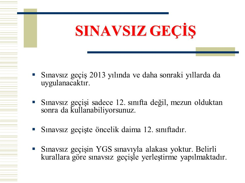 SINAVSIZ GEÇİŞ  Sınavsız geçiş 2013 yılında ve daha sonraki yıllarda da uygulanacaktır.  Sınavsız geçişi sadece 12. sınıfta değil, mezun olduktan so