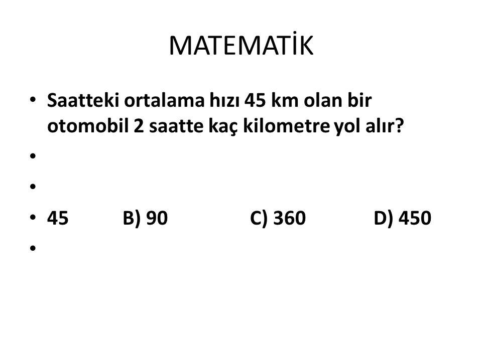 Saatteki ortalama hızı 45 km olan bir otomobil 2 saatte kaç kilometre yol alır? 45 B) 90 C) 360 D) 450