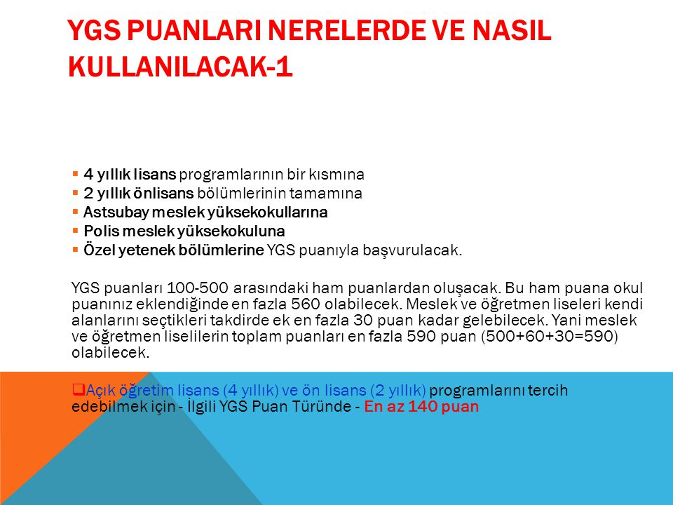 YGS PUANLARI NERELERDE VE NASIL KULLANILACAK-1  4 yıllık lisans programlarının bir kısmına  2 yıllık önlisans bölümlerinin tamamına  Astsubay mesle