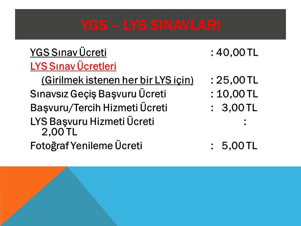 YGS – LYS SINAVLARI YGS Sınav Ücreti : 40,00 TL LYS Sınav Ücretleri (Girilmek istenen her bir LYS için) : 25,00 TL Sınavsız Geçiş Başvuru Ücreti : 10,