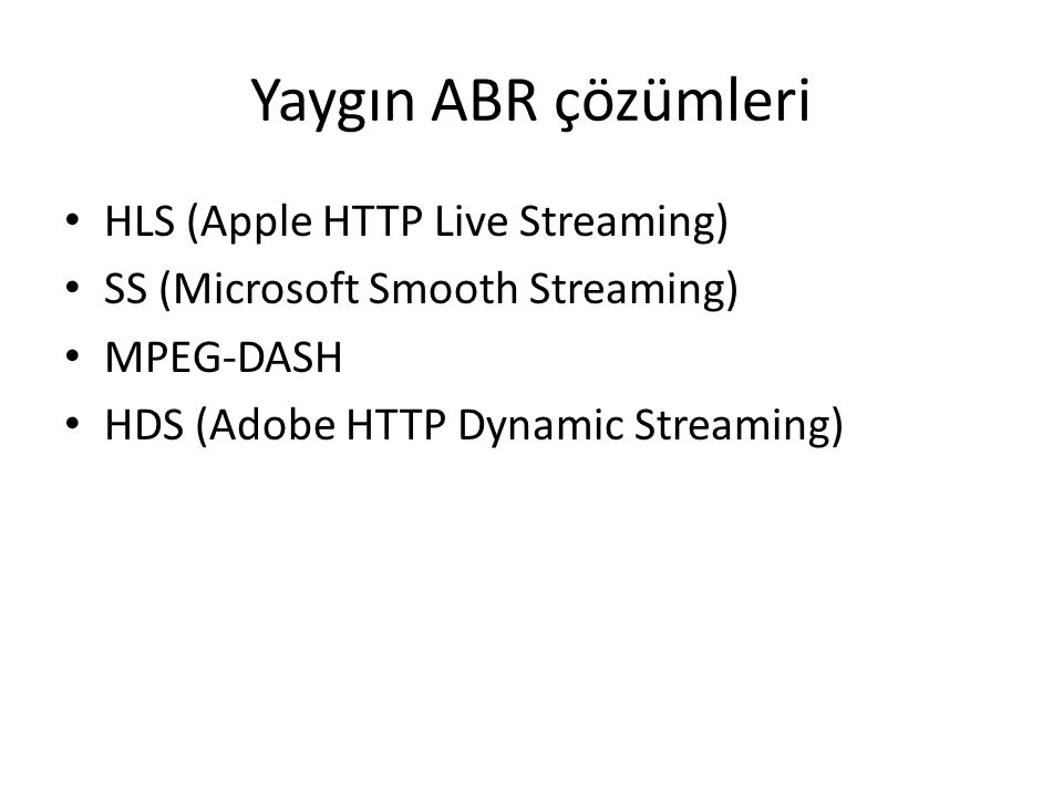 Yaygın ABR çözümleri HLS (Apple HTTP Live Streaming) SS (Microsoft Smooth Streaming) MPEG-DASH HDS (Adobe HTTP Dynamic Streaming)