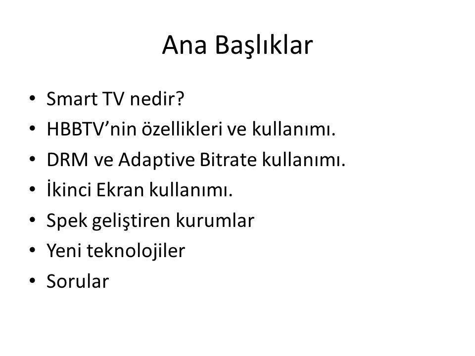 Ana Başlıklar Smart TV nedir? HBBTVnin özellikleri ve kullanımı. DRM ve Adaptive Bitrate kullanımı. İkinci Ekran kullanımı. Spek geliştiren kurumlar Y