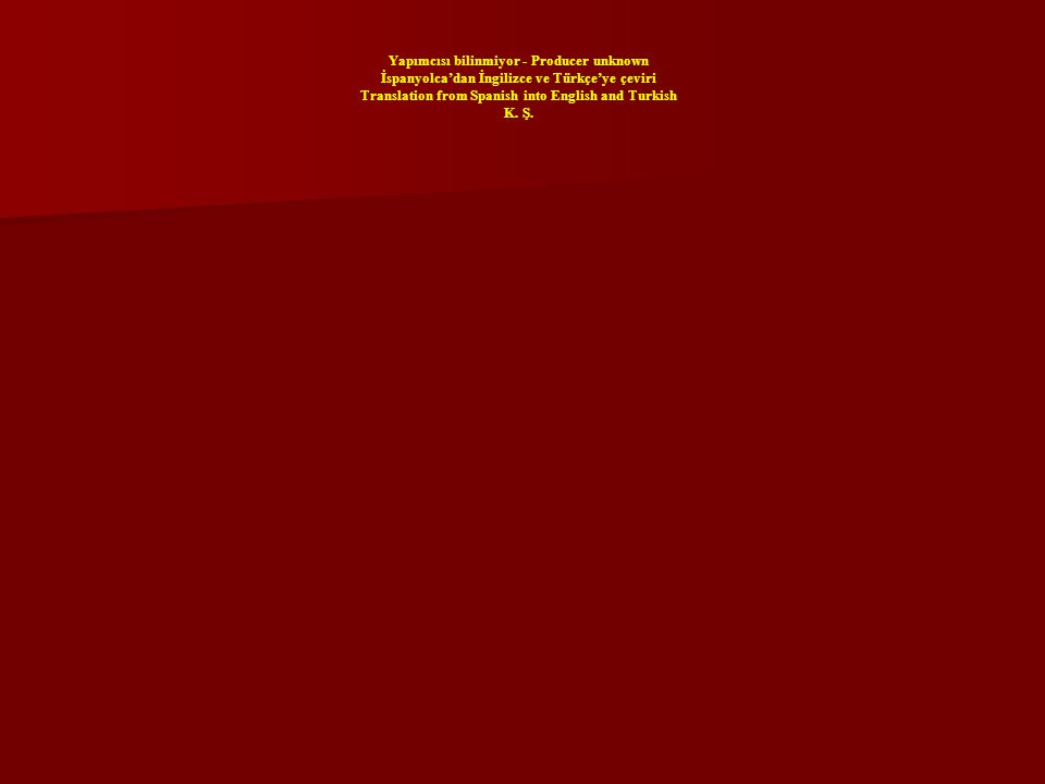 Yapımcısı bilinmiyor - Producer unknown İspanyolcadan İngilizce ve Türkçeye çeviri Translation from Spanish into English and Turkish K. Ş.