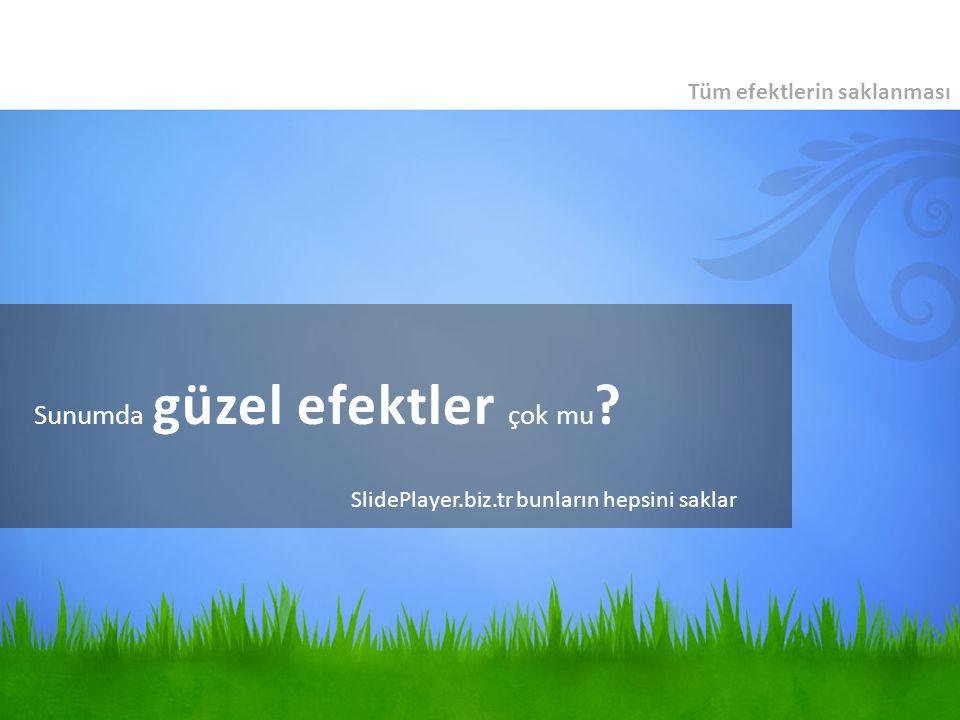 Sunumda güzel efektler çok mu ? Tüm efektlerin saklanması SlidePlayer.biz.tr bunların hepsini saklar