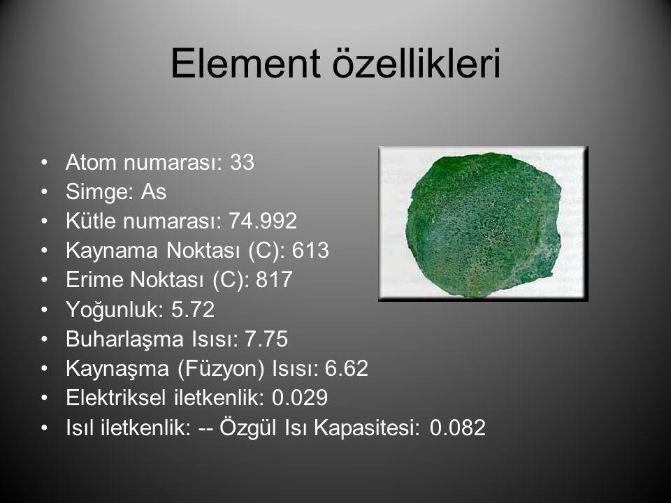 Element özellikleri •Atom numarası: 33 •Simge: As •Kütle numarası: 74.992 •Kaynama Noktası (C): 613 •Erime Noktası (C): 817 •Yoğunluk: 5.72 •Buharlaşm