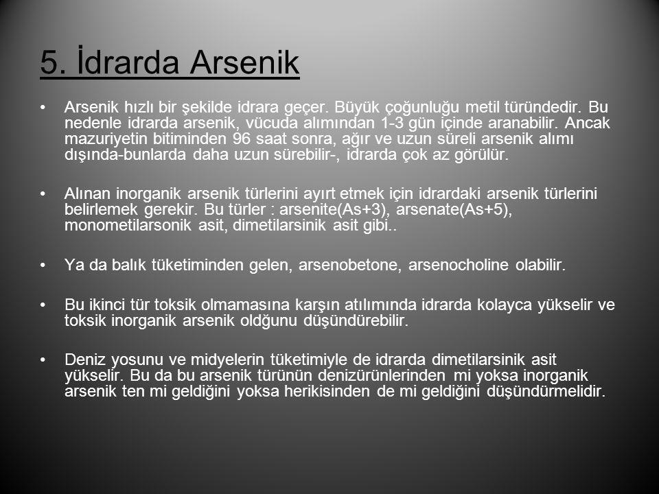 5. İdrarda Arsenik •Arsenik hızlı bir şekilde idrara geçer. Büyük çoğunluğu metil türündedir. Bu nedenle idrarda arsenik, vücuda alımından 1-3 gün içi