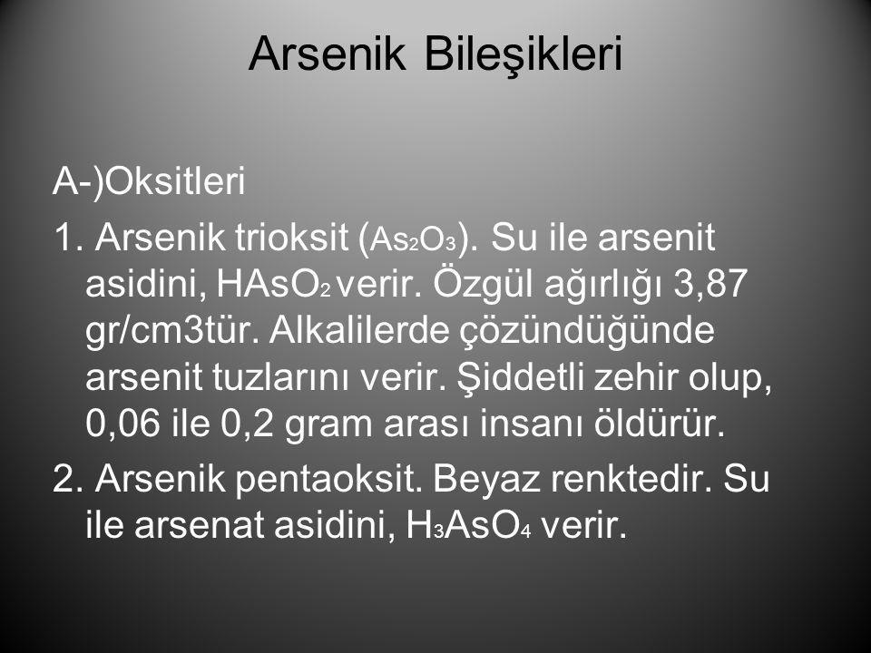 Arsenik Bileşikleri A-)Oksitleri 1. Arsenik trioksit ( As 2 O 3 ). Su ile arsenit asidini, HAsO 2 verir. Özgül ağırlığı 3,87 gr/cm3tür. Alkalilerde çö