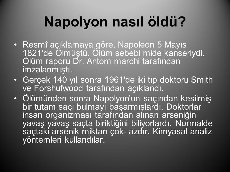 Napolyon nasıl öldü? •Resmî açıklamaya göre, Napoleon 5 Mayıs 1821'de Ölmüştü. Ölüm sebebi mide kanseriydi. Ölüm raporu Dr. Antom marchi tarafından im