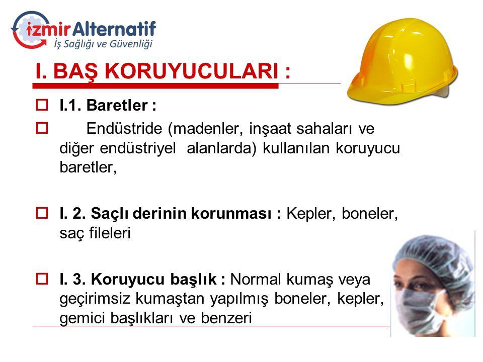 I. BAŞ KORUYUCULARI :  I.1. Baretler :  Endüstride (madenler, inşaat sahaları ve diğer endüstriyel alanlarda) kullanılan koruyucu baretler,  I. 2.