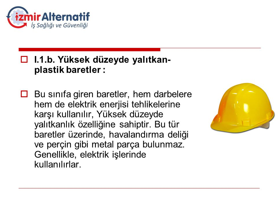  I.1.b. Yüksek düzeyde yalıtkan- plastik baretler :  Bu sınıfa giren baretler, hem darbelere hem de elektrik enerjisi tehlikelerine karşı kullanılır