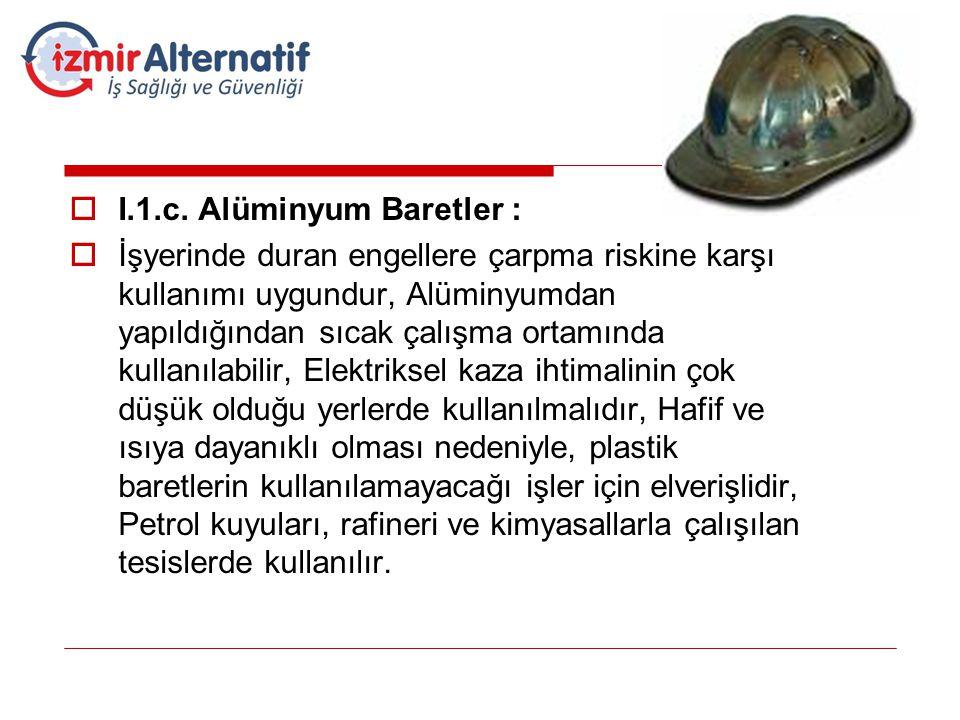  I.1.c. Alüminyum Baretler :  İşyerinde duran engellere çarpma riskine karşı kullanımı uygundur, Alüminyumdan yapıldığından sıcak çalışma ortamında